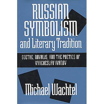 Russian Symbolism  Literary Trad Goethe Novalis and the Poetics of Vyacheslav Ivanov by Wachtel & Michael