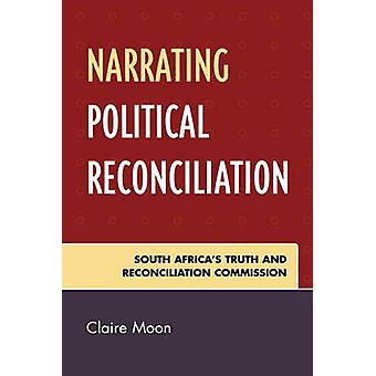 Narrating Political Reconciliation South Africas Truth and Reconciliation Commission by Moon & Claire