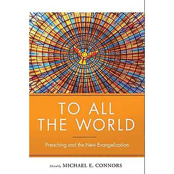 To All the World Preaching and the New Evangelization by Connors & Michael