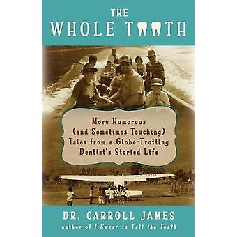The Whole Tooth More Humorous and Sometimes Touching Tales from a GlobeTrotting Dentists Storied Life by James & Carroll