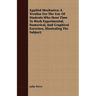 Applied Mechanics A Treatise for the Use of Students Who Have Time to Work Experimental Numerical and Graphical Exercises Illustrating the Subject by Perry & John