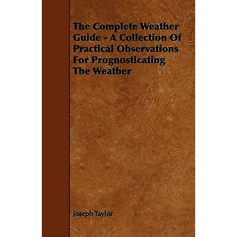 The Complete Weather Guide  A Collection Of Practical Observations For Prognosticating The Weather by Taylor & Joseph