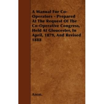 A Manual For CoOperators  Prepared At The Request Of The CoOperative Congress Held At Gloucester In April 1879 And Revised 1888 by Anon.