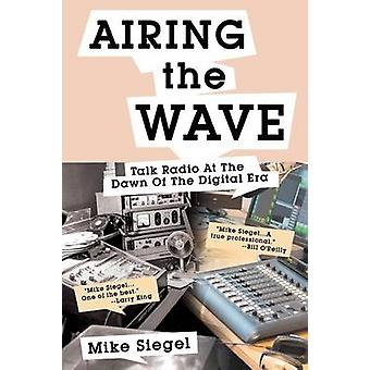 AIRING THE WAVE Talk Radio At The Dawn Of The Digital Era by Siegel & Mike
