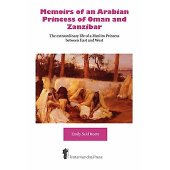 Memoirs of an Arabian Princess of Oman and Zanzibar  The Extraordinary Life of a Muslim Princess Between East and West by Ruete & Emily Said