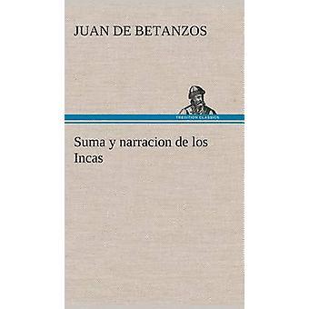 Suma y narracion de los Incas que los indios llamaron Capaccuna que fueron seores de la ciudad del Cuzco y de todo lo  ella subjeto by Betanzos & Juan de