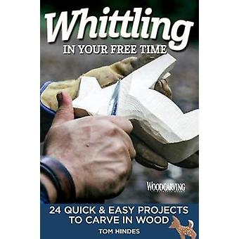 Whittling in Your Free Time - 16 Quick & Easy Projects to Carve in