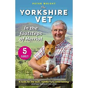 The Yorkshire Vet - In the Footsteps of Herriot by Peter Wright - 9781