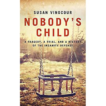 Nobody's Child - A Tragedy - a Trial - and a History of the Insanity D