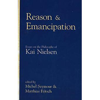 Reason and Emancipation Essays on the Philosophy of Kai Nielsen by Edited by Matthias Fritsch Edited by Michel Seymour