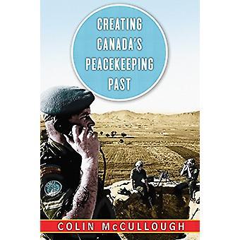 Att skapa Kanadas fredsbevarande förflutna av Colin McCullough - 97807748324