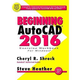 Beginning AutoCAD - 2016 by Cheryl R. Shrock - Steve Heather - 9780831