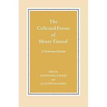 The Collected Poems of Henry Timrod A Variorum Edition by Timrod & Henry