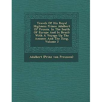Travels Of His Royal Highness Prince Adalbert Of Prussia In The South Of Europe And In Brazil With A Voyage Up The Amazon And The Xing Volume 2 by Adalbert Prinz von Preussen