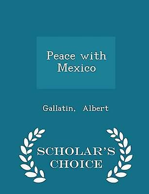Peace with Mexico  Scholars Choice Edition by Albert & Gallatin