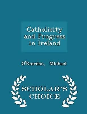 Catholicity and Progress in Ireland  Scholars Choice Edition by Michael & ORiordan