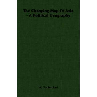 The Changing Map Of Asia  A Political Geography by East & W. Gordon