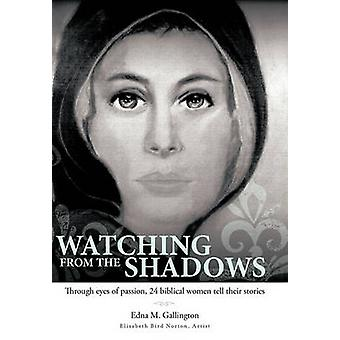 Watching from the Shadows Through Eyes of Passion 24 Biblical Women Tell Their Stories by Gallington & Edna M.