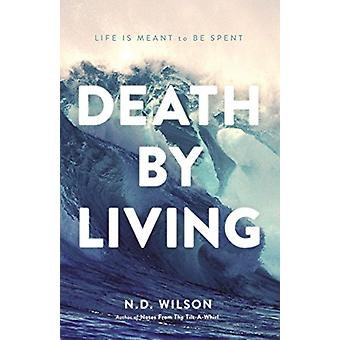 Death by Living - Life Is Meant to Be Spent by N D Wilson - 9780785238