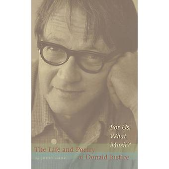 For Us - What Music? - The Life and Poetry of Donald Justice by Jerry