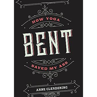 Bent - How Yoga Saved My Ass by Anne Clendening - 9781941529652 Book