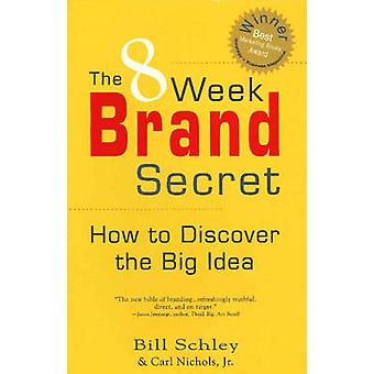 8 Week Brand Secret - How to Discover the Big Idea by Bill Schley - Ca