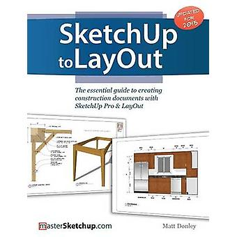SketchUp to LayOut The essential guide to creating construction documents with SketchUp Pro  LayOut by Donley & Matt
