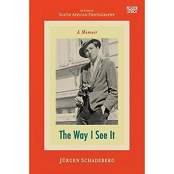The Way I See It A Memoir by Schadeberg & Jrgen
