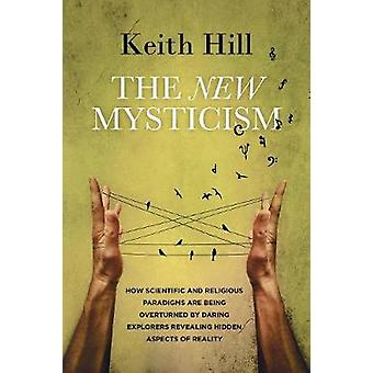 The New Mysticism How scientific and religious paradigms  are being overturned by daring explorers revealing hidden aspects of reality by Hill & Keith
