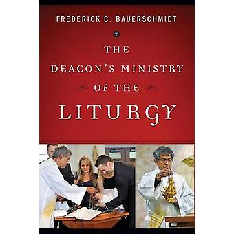Deacons Ministry of the Liturgy by Bauerschmidt & Frederick