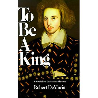 To Be a King A Novel about Christopher Marlowe by DeMaria & Robert & Jr.