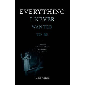 Everything I Never Wanted to Be by Kucera & Dina
