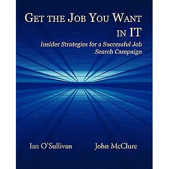 Get the Job You Want in It Insider Strategies for a Successful Job Search Campaign by OSullivan & Ian