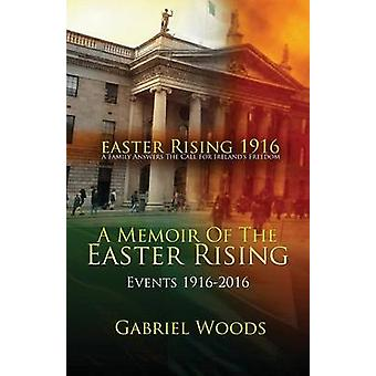 Easter Rising 1916 A Family Answers The Call For Irelands Freedom A Memoir Of The Easter Rising Events 1916  2016 by Woods & Gabriel