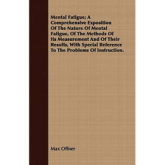 Mental Fatigue A Comprehensive Exposition Of The Nature Of Mental Fatigue Of The Methods Of Its Measurement And Of Their Results With Special Reference To The Problems Of Instruction. by Offner & Max