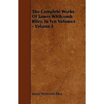 The Complete Works Of James Whitcomb Riley In Ten Volumes  Volume I by Riley & James Whitcomb