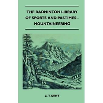 The Badminton Library of Sports and Pastimes  Mountaineering by Dent & C. T.