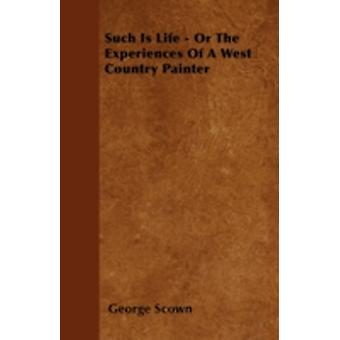 Such Is Life  Or The Experiences Of A West Country Painter by Scown & George