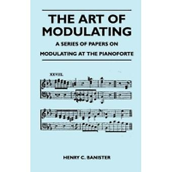 The Art of Modulating  A Series of Papers on Modulating at the Pianoforte by Banister & Henry C.