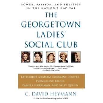 The Georgetown Ladies Social Club Power Passion and Politics in the Nations Capital by Heymann & C. David