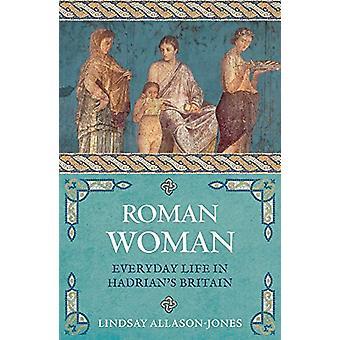 Roman Woman - Everyday Life in Hadrian's Britain by Lindsay Allason-Jo