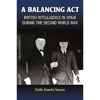 A Balancing Act - British Intelligence in Spain During the Second Worl