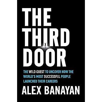 The Third Door The Wild Quest to Uncover How the World's Most Successful People Launched Their Careers