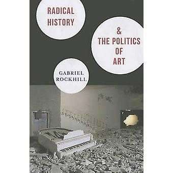 Radical History and the Politics of Art by Gabriel Rockhill - 9780231