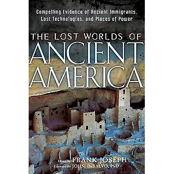 Lost Worlds of Ancient America  Compelling Evidence of Ancient Immigrants Lost Technologies and Places of Power by Foreword by John DeSalvo & Edited by Frank Joseph