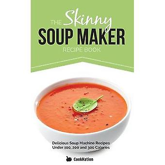 The Skinny Soup Maker Recipe Book Delicious Low Calorie Healthy and Simple Soup Machine Recipes Under 100 200 and 300 Calories by Cooknation