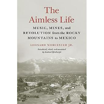 The Aimless Life Music Mines and Revolution from the Rocky Mountains to Mexico