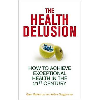 The Health Delusion - How to Achieve Exceptional Health in the 21st Ce