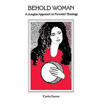 Behold Woman A Jungian Approach to Feminist Theology by Dunne & Carrin