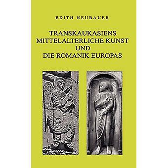 Transkaukasiens mittelalterliche Kunst und die europische Romanik Neubauer & Edith